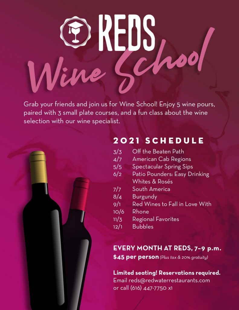 Grab your friends and join us for Wine School! Once a month, we'll offer 5 wine pours paired with 3 small plate courses & a fun class about the wine selection with our wine specialist. $45 per person (does not include tax or 20% gratuity). Reservations required: Email reds@redwaterrestaurants.com or call (616) 447-7750 x1.