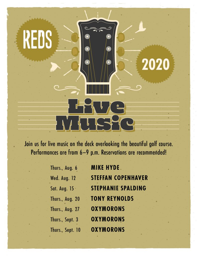 Join us for live music on the deck overlooking the beautiful golf course. Performances are from 6–9 p.m. Reservations are recommended!  Thurs., Aug. 6 Mike Hyde Wed. Aug. 12 Steffan Copenhaver Sat. Aug. 15 Stephanie Spalding Thurs., Aug. 20 Tony Reynolds Thurs., Aug. 27 Oxymorons Thurs., Sept. 3 Oxymorons Thurs., Sept. 10 Oxymorons