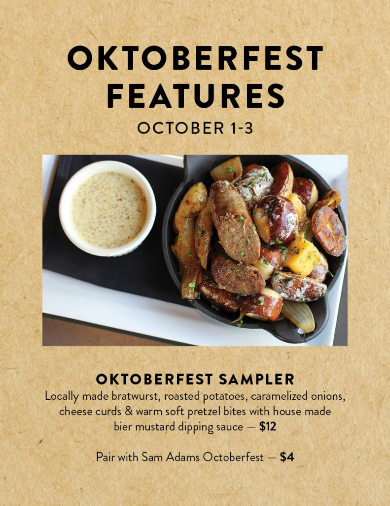 Celebrate the end of Oktoberfest with us between Oct. 1–3! We'll be offering an Oktoberfest Sampler with locally made bratwurst, roasted potatoes, caramelized onions, cheese curds & warm soft pretzel bites with house made bier mustard dipping sauce for $12. Pair it with a Sam Adams Octoberfest draft for just $4!