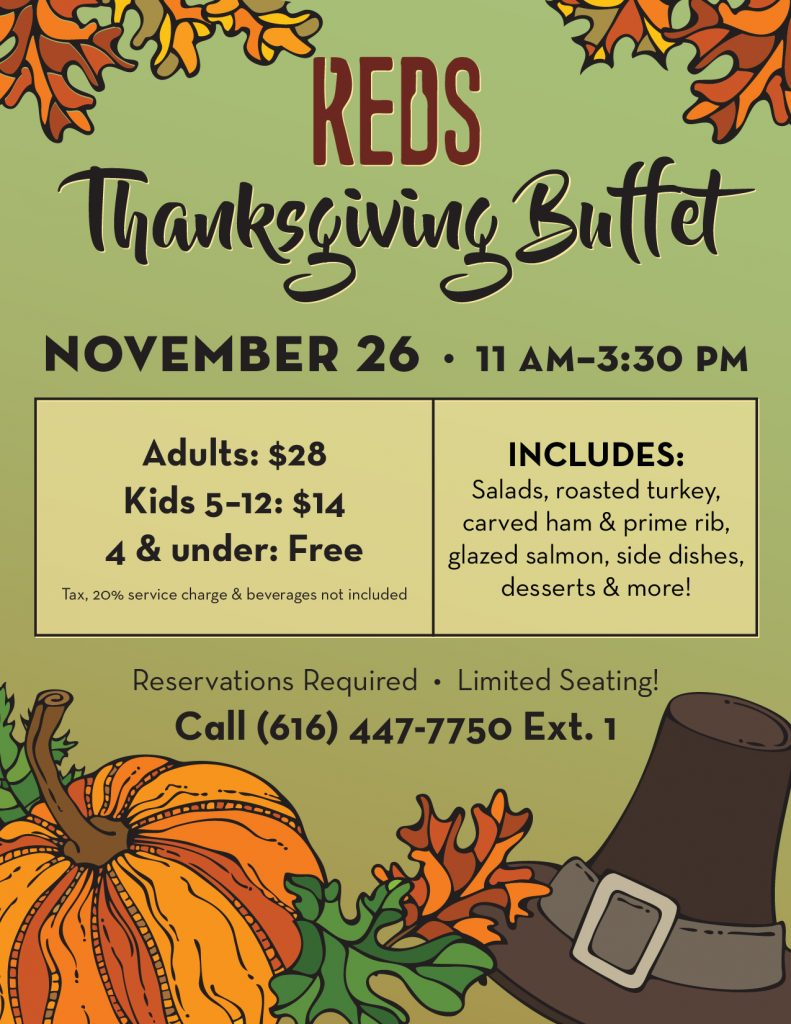 Let us handle the cooking this Thanksgiving! We'll be serving delicious salads, roasted turkey, hand carved ham & prime rib, additional entrees, side dishes, desserts & more at our annual Thanksgiving Buffet! Cost is $28 for Adults, $14 for Children 5-12, and Free for Children 4 & under (tax, 20% service charge & beverages not included). We have a limited number of reservations available due to the current Executive Order. Call 616-447-7750 x 1 to make your reservation.