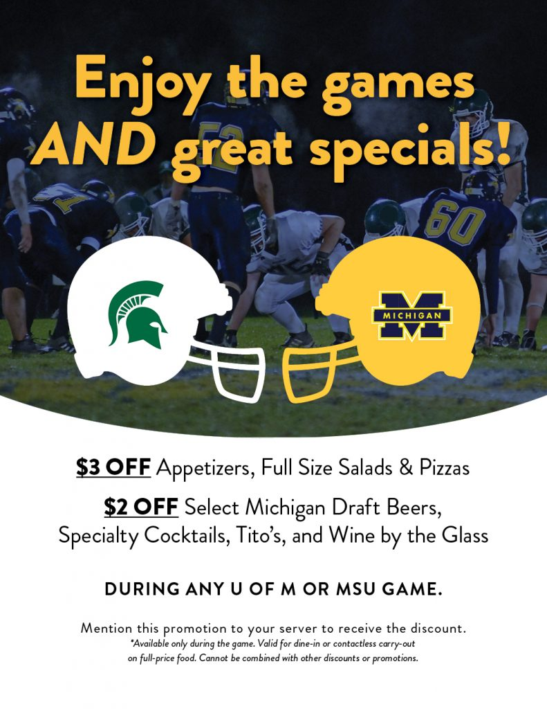 $3 off appetizers, full size salads & pizzas $2 off select Michigan draft beers, specialty cocktails, Tito's & wine by the glass  Mention this promotion to your server to receive the discount.  Available only during the game. Valid for dine-in or contactless carry-out on full-price food. Cannot be combined with other discounts or promotions.